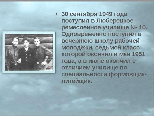 30 сентября 1949 года поступил в Люберецкое ремесленное училище № 10. Одновре...