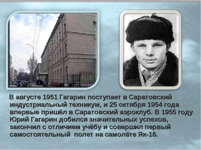 В августе 1951 Гагарин поступает в Саратовский индустриальный техникум, и 25...