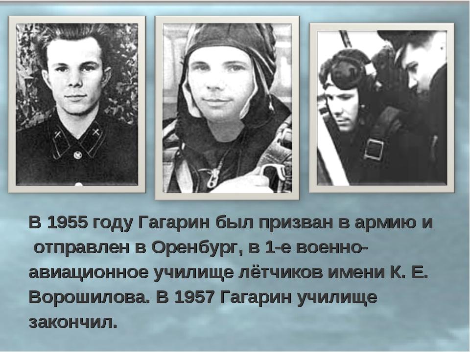 В 1955 году Гагарин был призван в армию и отправлен в Оренбург, в 1-е военно-...
