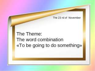 The 23 rd of November The Theme: The word combination «To be going to do some