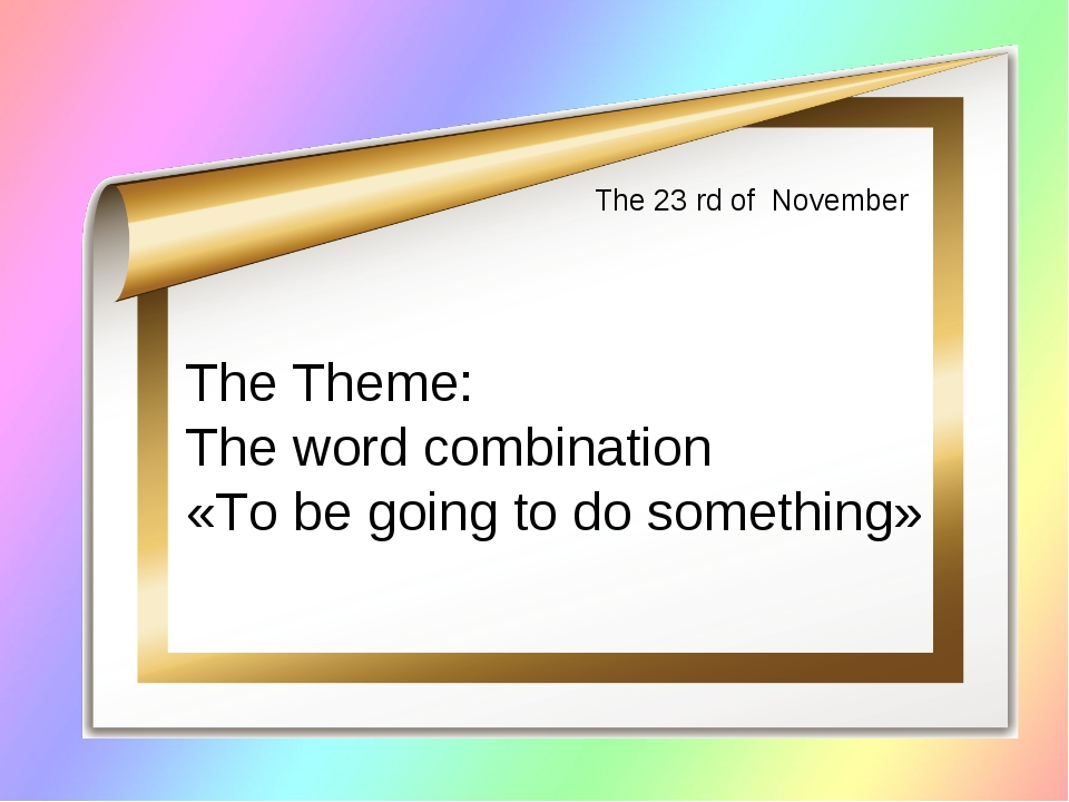 The 23 rd of November The Theme: The word combination «To be going to do some...