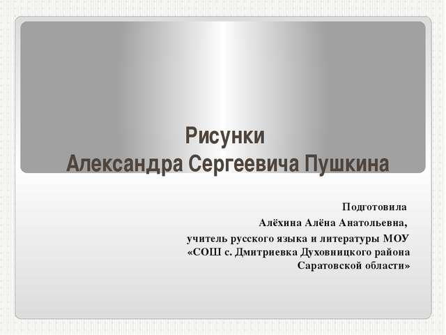 Рисунки Александра Сергеевича Пушкина Подготовила Алёхина Алёна Анатольевна,...