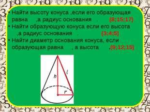 Найти высоту конуса ,если его образующая равна 17,а радиус основания 8. (8;1