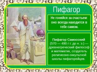 Пифагор Не гоняйся за счастьем: оно всегда находится в тебе самом. Пифагор Са