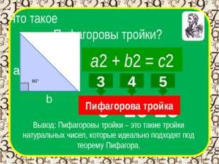 Что такое Пифагоровы тройки? a2 + b2 = c2 а b c Вывод: Пифагоровы тройки – эт