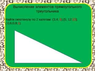 Вычисление элементов прямоугольного треугольника Найти гипотенузу по 2 катета