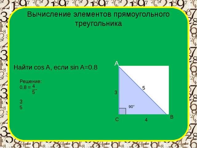 Вычисление элементов прямоугольного треугольника A B C Найти cos A, если sin...