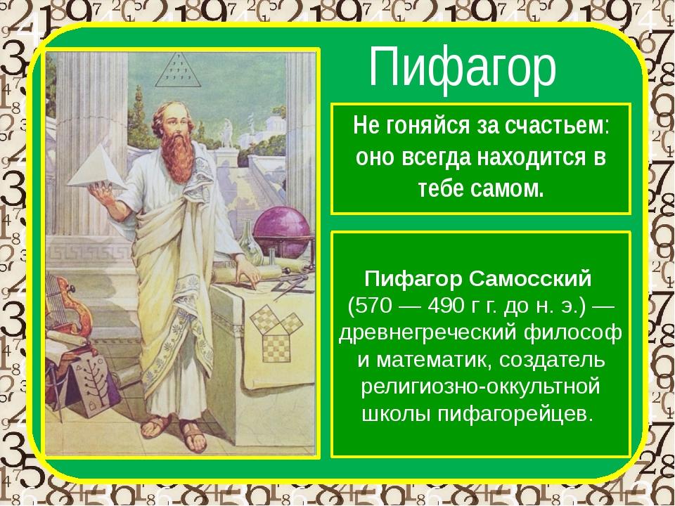 Пифагор Не гоняйся за счастьем: оно всегда находится в тебе самом. Пифагор Са...