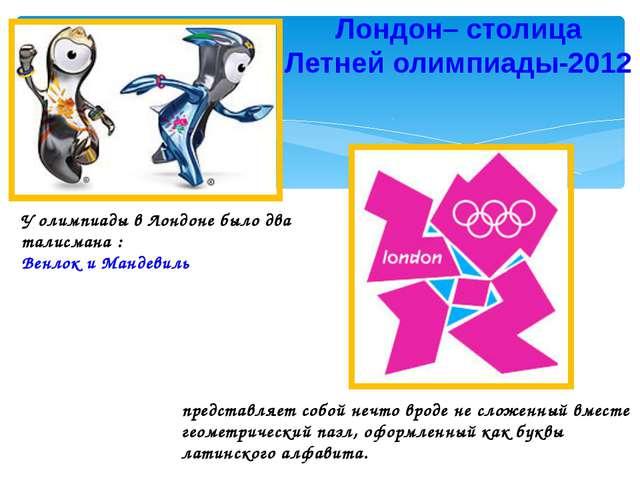 Лондон– столица Летней олимпиады-2012 У олимпиады в Лондоне было два талисман...