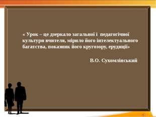 « Урок – це дзеркало загальної і педагогічної культури вчителя, мірило йог