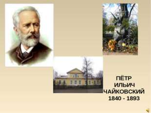 ПЁТР ИЛЬИЧ ЧАЙКОВСКИЙ 1840 - 1893