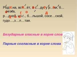 Род…на, вст…ёт, в с…ду, у р…ки, б…резка, р…дной, но…, б…льшой, сосе…ской, гуд