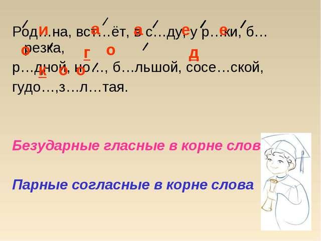 Род…на, вст…ёт, в с…ду, у р…ки, б…резка, р…дной, но…, б…льшой, сосе…ской, гуд...