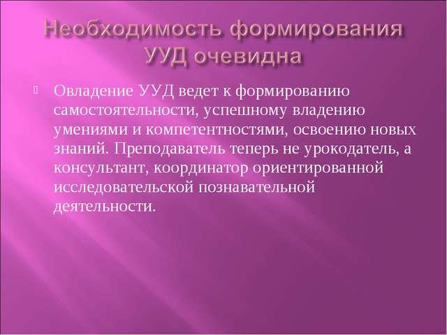 Овладение УУД ведет к формированию самостоятельности, успешному владению умен...