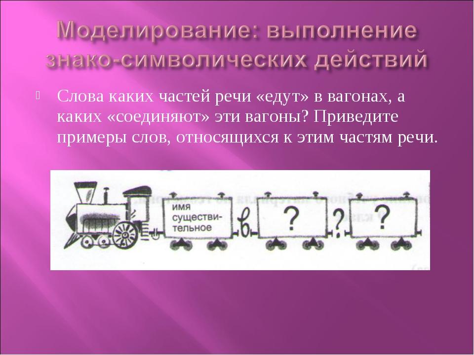 Слова каких частей речи «едут» в вагонах, а каких «соединяют» эти вагоны? При...