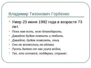 Владимир Тихонович Горбенко Умер 23 июня 1992 года в возрасте 73 лет. Пока на