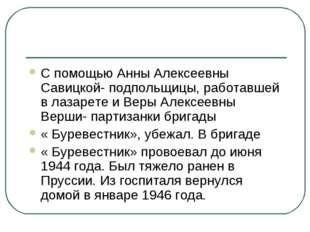 С помощью Анны Алексеевны Савицкой- подпольщицы, работавшей в лазарете и Веры