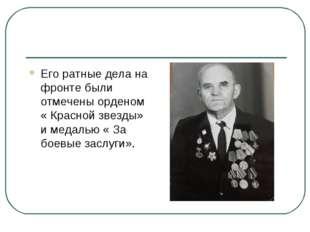 Его ратные дела на фронте были отмечены орденом « Красной звезды» и медалью «