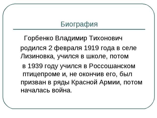 Биография Горбенко Владимир Тихонович родился 2 февраля 1919 года в селе Лизи...