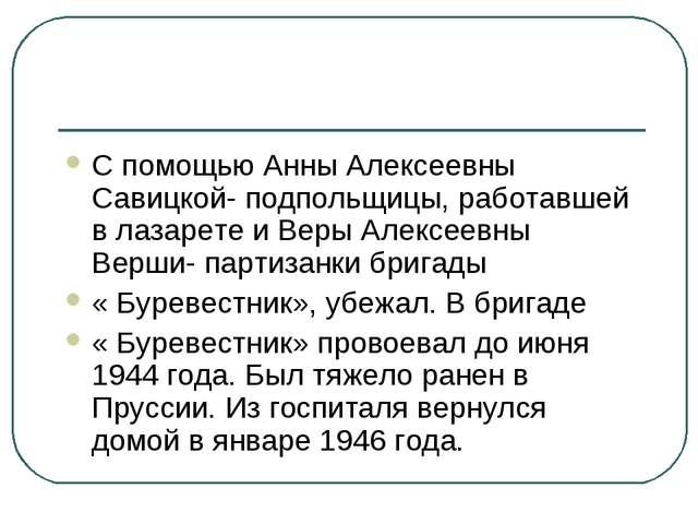 С помощью Анны Алексеевны Савицкой- подпольщицы, работавшей в лазарете и Веры...