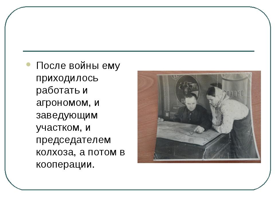 После войны ему приходилось работать и агрономом, и заведующим участком, и пр...