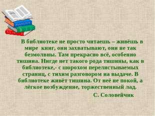 В библиотеке не просто читаешь – живёшь в мире книг, они захватывают, они не