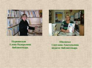 Пурвинская Елена Валерьевна библиотекарь Шилильо Светлана Анатольевна педаго