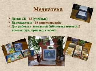 Медиатека Диски CD - 63 (учебные); Видеокассеты - 10 наименований; Для работы