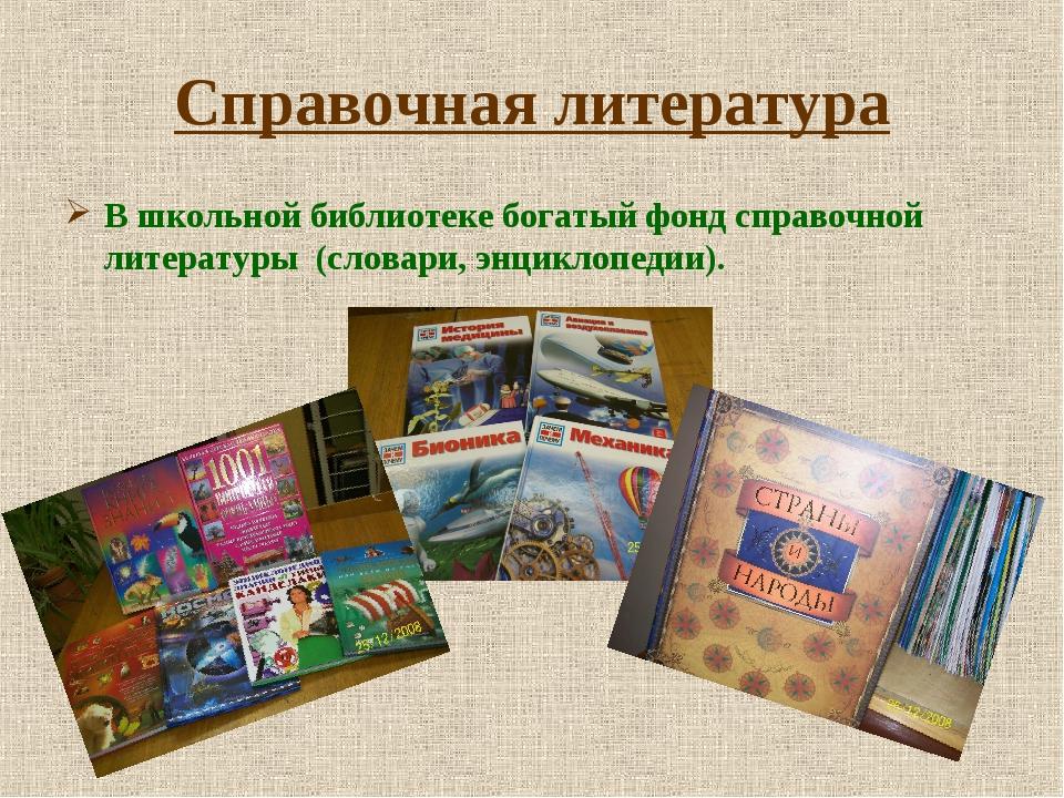 Справочная литература В школьной библиотеке богатый фонд справочной литератур...