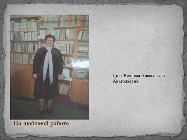 На любимой работе Дочь Кочнева Александра Анатольевна.