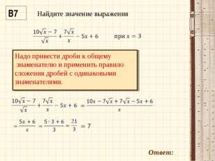 В7 Ответ: Надо привести дроби к общему знаменателю и применить правило сложен