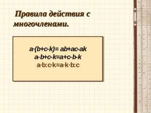 Правила действия с многочленами. a·(b+c-k)= ab+ac-ak a-b+c-k=a+c-b-k a·b:c·k