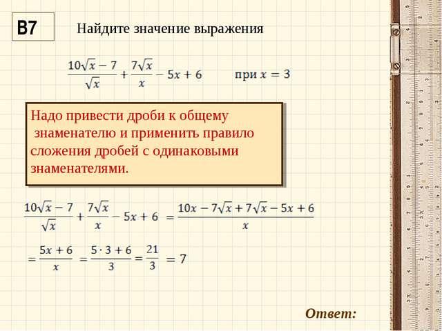 В7 Ответ: Надо привести дроби к общему знаменателю и применить правило сложен...