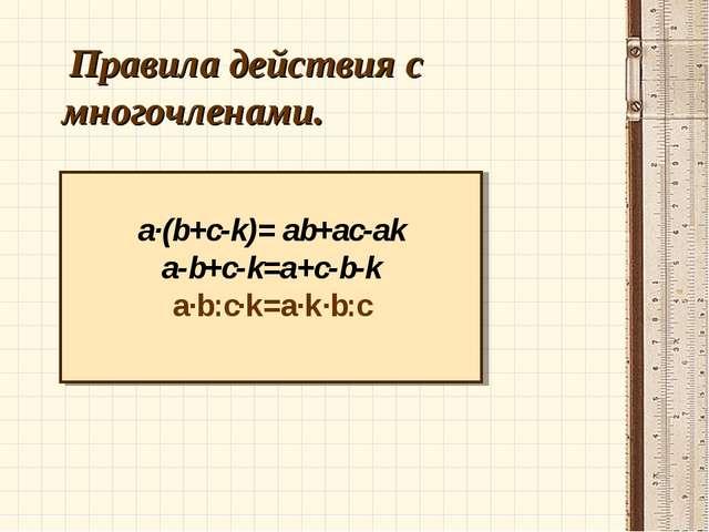 Правила действия с многочленами. a·(b+c-k)= ab+ac-ak a-b+c-k=a+c-b-k a·b:c·k...