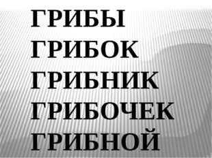 ГРИБЫ ГРИБОК ГРИБНИК ГРИБОЧЕК ГРИБНОЙ