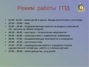Режим работы ГПД 12.00 - 12.20 – приём детей в группы. Беседа воспитателя с у