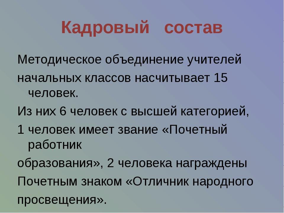 Кадровый состав Методическое объединение учителей начальных классов насчитыва...