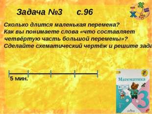 Задача №3 с.96 Сколько длится маленькая перемена? Как вы понимаете слова «что
