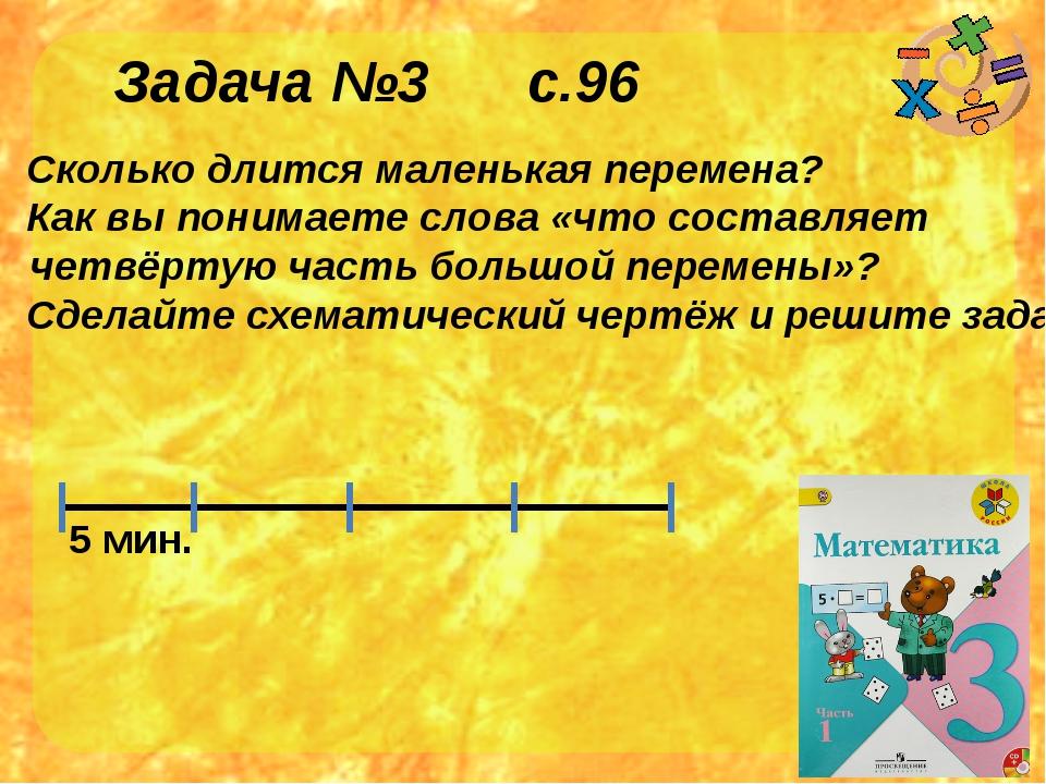 Задача №3 с.96 Сколько длится маленькая перемена? Как вы понимаете слова «что...
