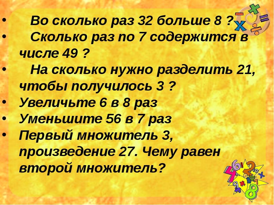 Во сколько раз 32 больше 8 ? Сколько раз по 7 содержится в числе 49 ? На ско...