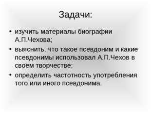 Задачи: изучить материалы биографии А.П.Чехова; выяснить, что такое псевдоним