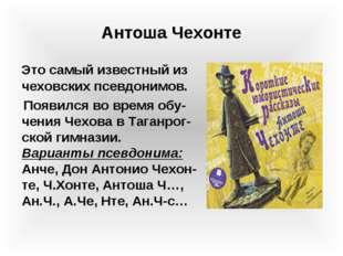 Это самый известный из чеховских псевдонимов. Появился во время обу- чен