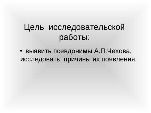 Цель исследовательской работы: выявить псевдонимы А.П.Чехова, исследовать при...