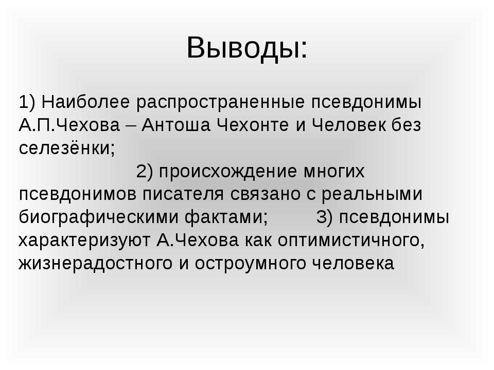 Выводы: 1) Наиболее распространенные псевдонимы А.П.Чехова – Антоша Чехонте и...
