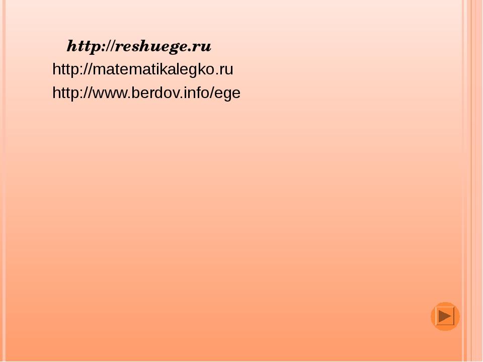 http://reshuege.ru http://matematikalegko.ru http://www.berdov.info/ege