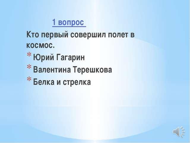 1 вопрос Кто первый совершил полет в космос. Юрий Гагарин Валентина Терешков...