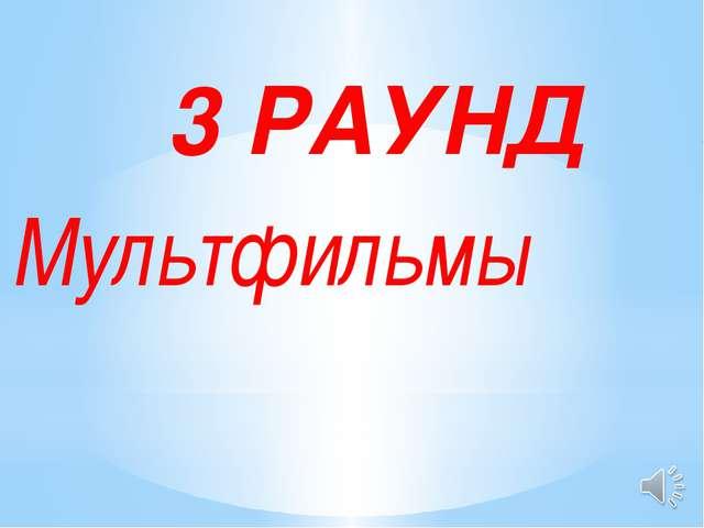 3 РАУНД Мультфильмы