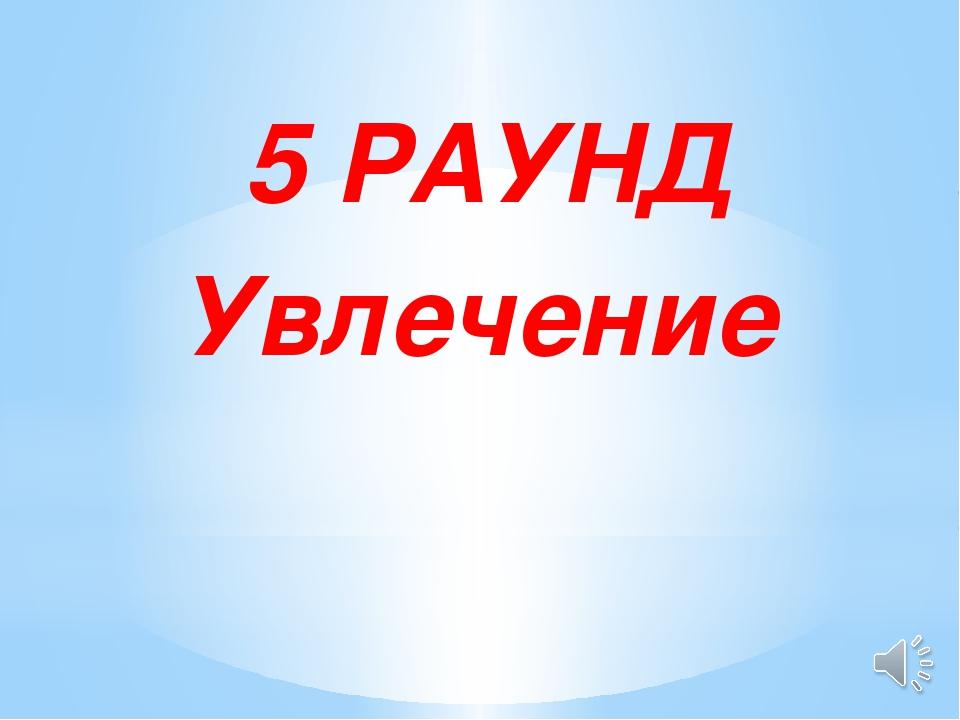 5 РАУНД Увлечение