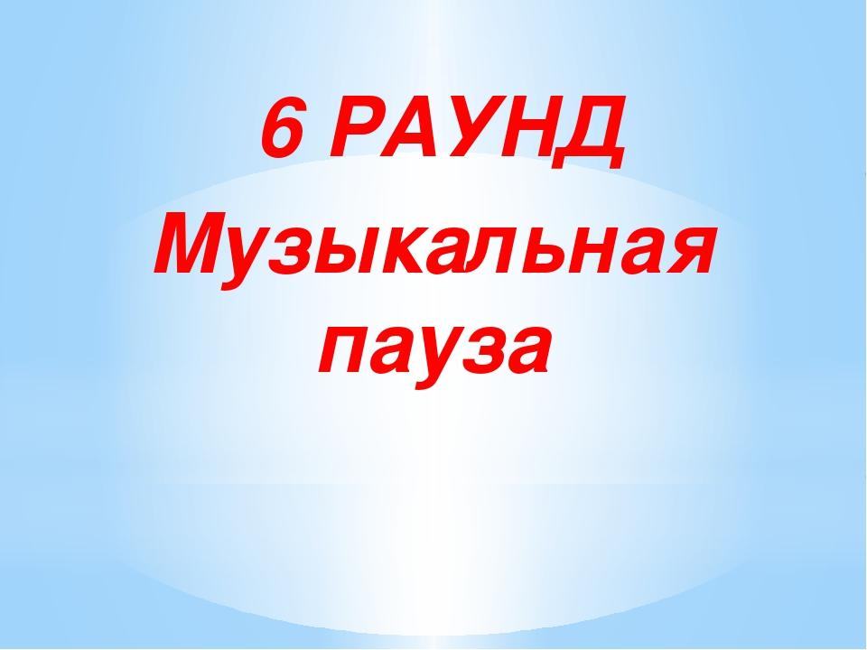 6 РАУНД Музыкальная пауза