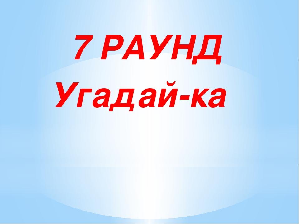 7 РАУНД Угадай-ка